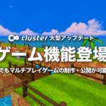 バーチャルSNS「cluster」、誰でもマルチプレイゲームを制作・公開できる新機能をリリース